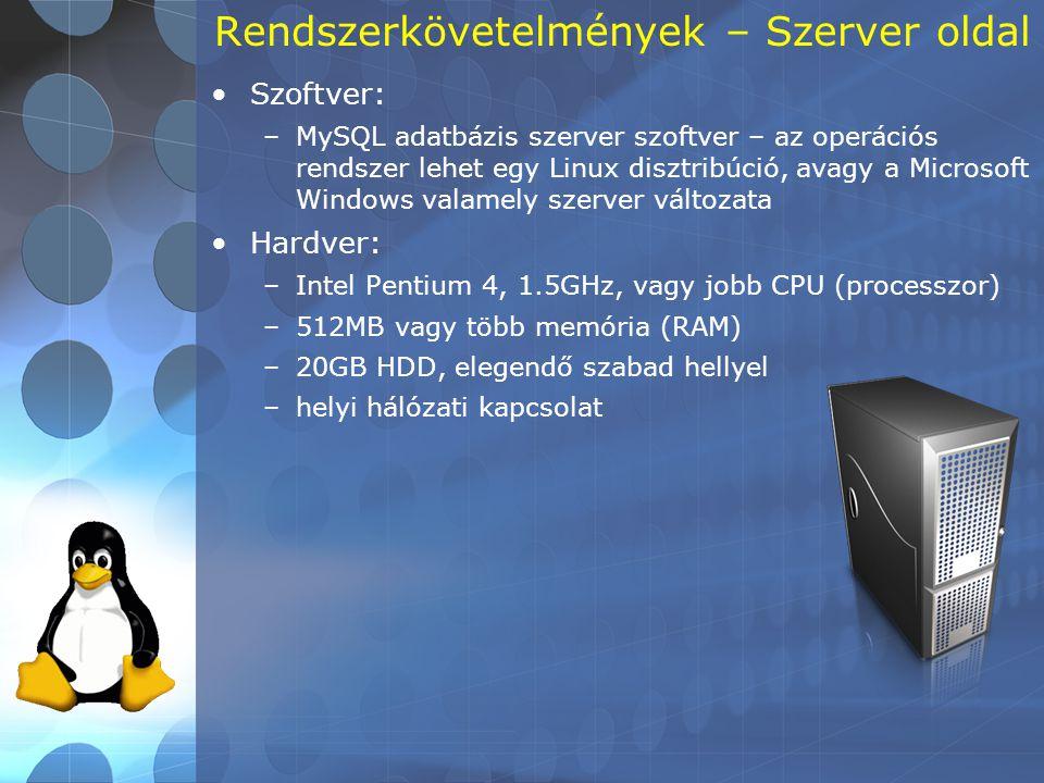 Rendszerkövetelmények – Szerver oldal •Szoftver: –MySQL adatbázis szerver szoftver – az operációs rendszer lehet egy Linux disztribúció, avagy a Microsoft Windows valamely szerver változata •Hardver: –Intel Pentium 4, 1.5GHz, vagy jobb CPU (processzor) –512MB vagy több memória (RAM) –20GB HDD, elegendő szabad hellyel –helyi hálózati kapcsolat