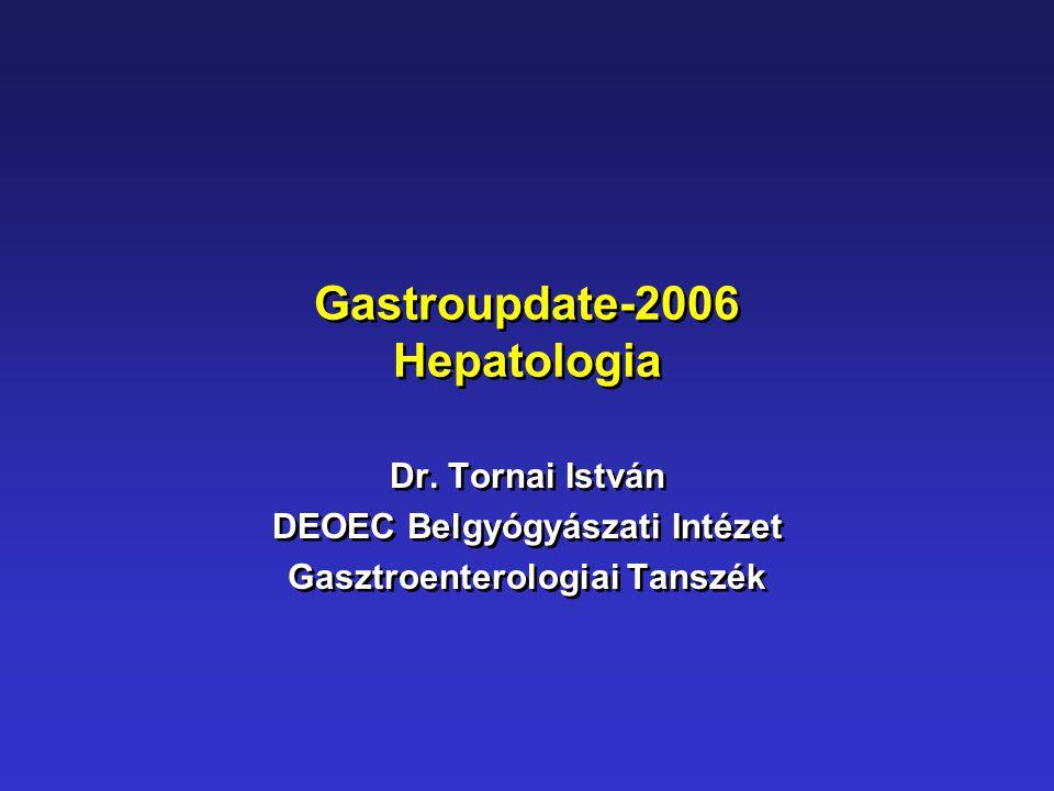 Gastroupdate-2006 Hepatologia Dr. Tornai István DEOEC Belgyógyászati Intézet Gasztroenterologiai Tanszék Dr. Tornai István DEOEC Belgyógyászati Intéze