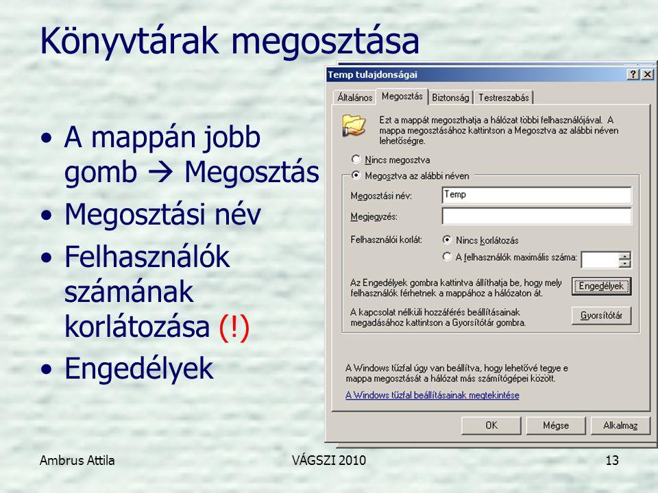 Ambrus AttilaVÁGSZI 201013 Könyvtárak megosztása •A mappán jobb gomb  Megosztás •Megosztási név •Felhasználók számának korlátozása (!) •Engedélyek