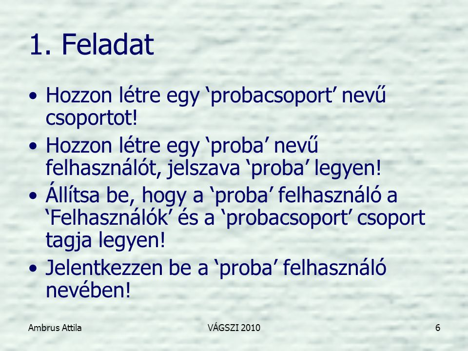 Ambrus AttilaVÁGSZI 20106 1. Feladat •Hozzon létre egy 'probacsoport' nevű csoportot.