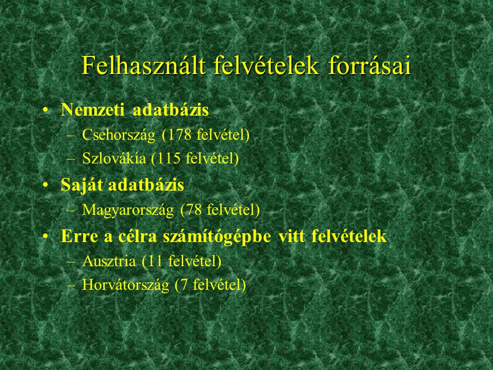 Felhasznált felvételek forrásai •Nemzeti adatbázis –Csehország (178 felvétel) –Szlovákia (115 felvétel) •Saját adatbázis –Magyarország (78 felvétel) •