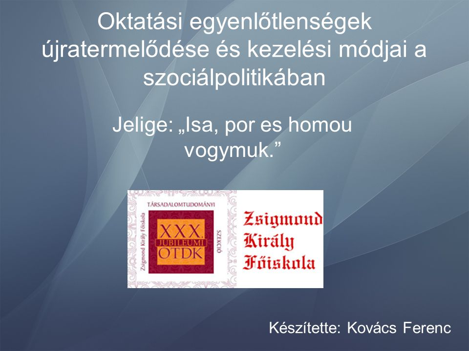 """Oktatási egyenlőtlenségek újratermelődése és kezelési módjai a szociálpolitikában Jelige: """"Isa, por es homou vogymuk."""" Készítette: Kovács Ferenc"""