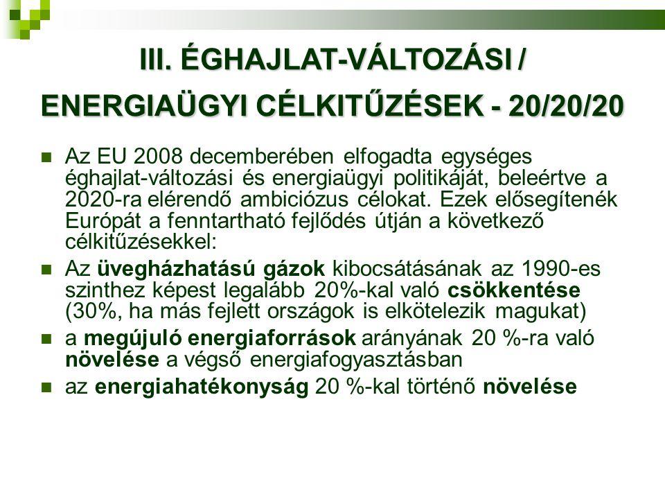 III. ÉGHAJLAT-VÁLTOZÁSI / ENERGIAÜGYI CÉLKITŰZÉSEK - 20/20/20  Az EU 2008 decemberében elfogadta egységes éghajlat-változási és energiaügyi politikáj
