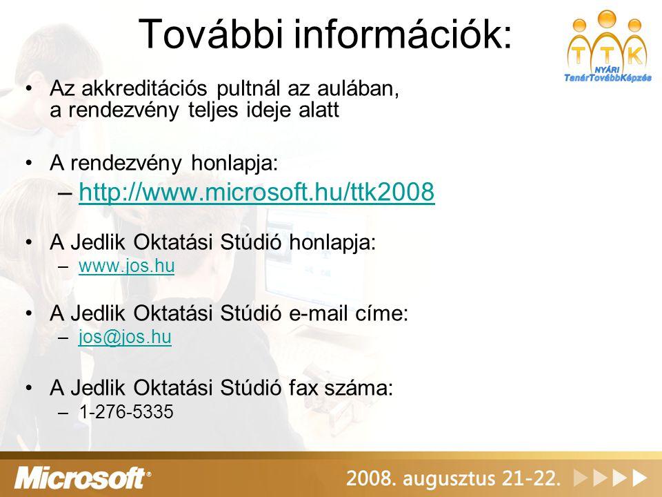 További információk: •Az akkreditációs pultnál az aulában, a rendezvény teljes ideje alatt •A rendezvény honlapja: –http://www.microsoft.hu/ttk2008http://www.microsoft.hu/ttk2008 •A Jedlik Oktatási Stúdió honlapja: –www.jos.huwww.jos.hu •A Jedlik Oktatási Stúdió e-mail címe: –jos@jos.hujos@jos.hu •A Jedlik Oktatási Stúdió fax száma: –1-276-5335