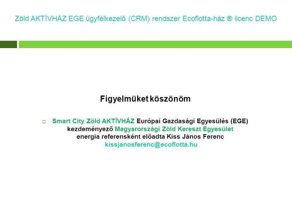 Figyelmüket köszönöm  Smart City Zöld AKTÍVHÁZ Európai Gazdasági Egyesülés (EGE) kezdeményező Magyarországi Zöld Kereszt Egyesület energia referensként előadta Kiss János Ferenc kissjanosferenc@ecoflotta.hu Zöld AKTÍVHÁZ EGE ügyfélkezelő (CRM) rendszer Ecoflotta-ház ® licenc DEMO