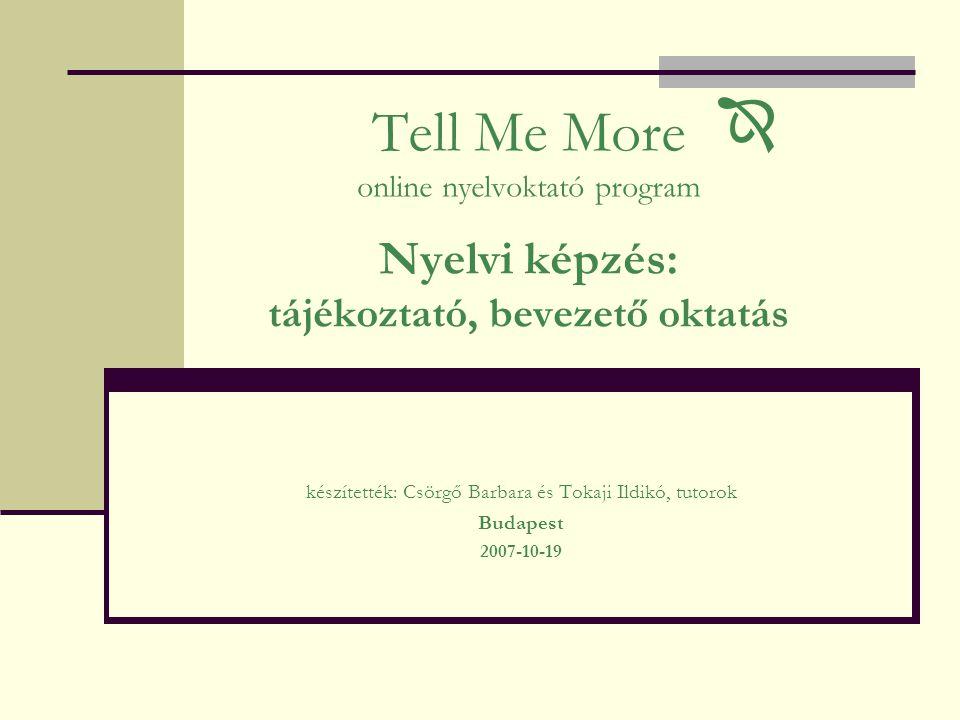 Tell Me More online nyelvoktató program Nyelvi képzés: tájékoztató, bevezető oktatás készítették: Csörgő Barbara és Tokaji Ildikó, tutorok Budapest 2007-10-19 