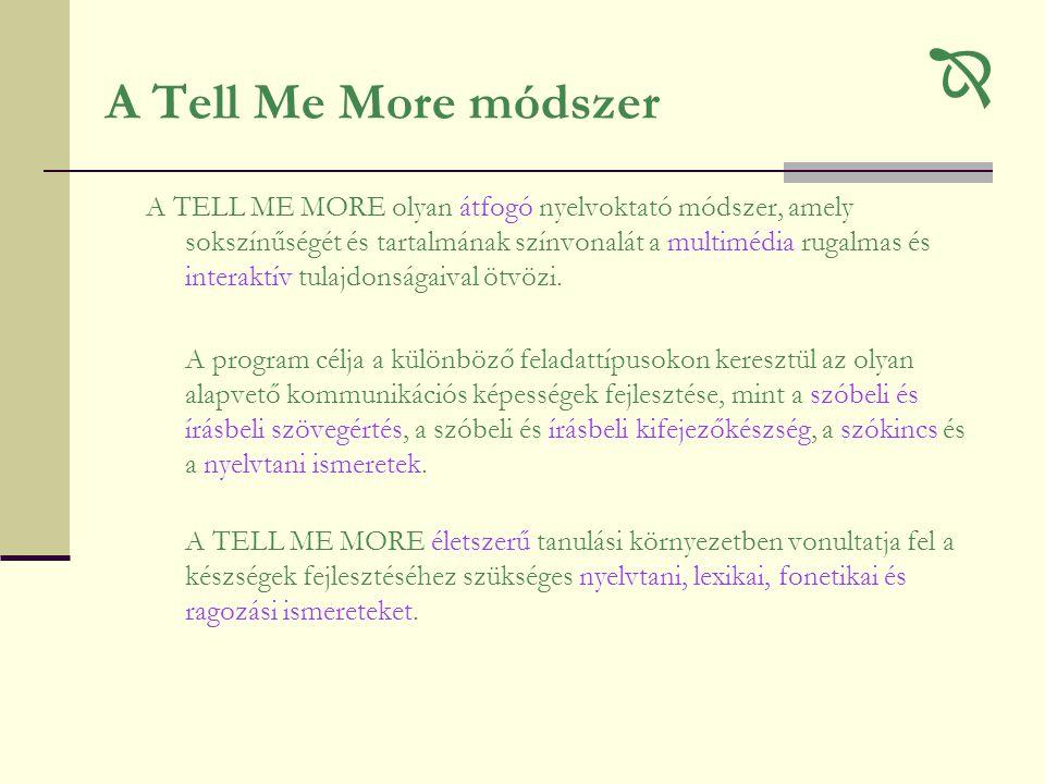 A Tell Me More módszer  A TELL ME MORE olyan átfogó nyelvoktató módszer, amely sokszínűségét és tartalmának színvonalát a multimédia rugalmas és interaktív tulajdonságaival ötvözi.