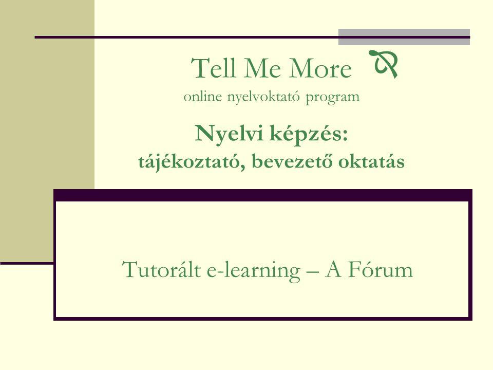Tell Me More online nyelvoktató program Nyelvi képzés: tájékoztató, bevezető oktatás Tutorált e-learning – A Fórum 