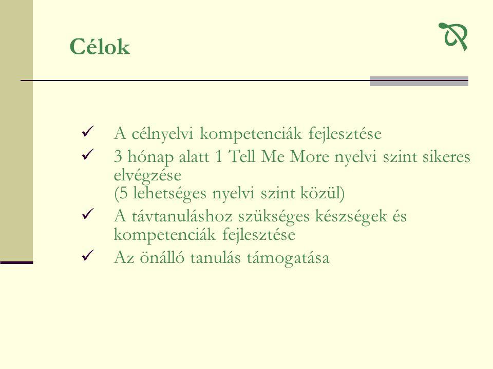 Célok  A célnyelvi kompetenciák fejlesztése  3 hónap alatt 1 Tell Me More nyelvi szint sikeres elvégzése (5 lehetséges nyelvi szint közül)  A távtanuláshoz szükséges készségek és kompetenciák fejlesztése  Az önálló tanulás támogatása 