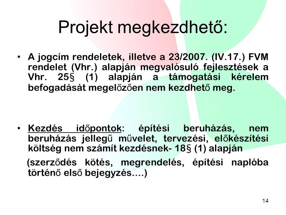 Projekt megkezdhető: • A jogcím rendeletek, illetve a 23/2007. (IV.17.) FVM rendelet (Vhr.) alapján megvalósuló fejlesztések a Vhr. 25§ (1) alapján a