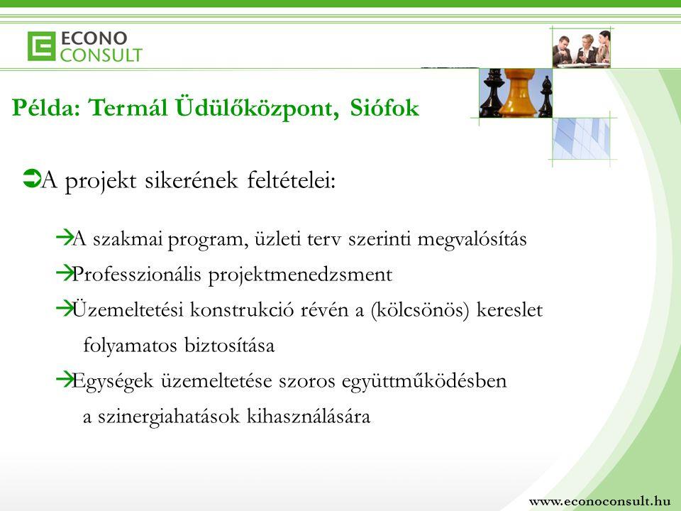 www.econoconsult.hu Példa: Termál Üdülőközpont, Siófok  A projekt sikerének feltételei:  A szakmai program, üzleti terv szerinti megvalósítás  Professzionális projektmenedzsment  Üzemeltetési konstrukció révén a (kölcsönös) kereslet folyamatos biztosítása  Egységek üzemeltetése szoros együttműködésben a szinergiahatások kihasználására