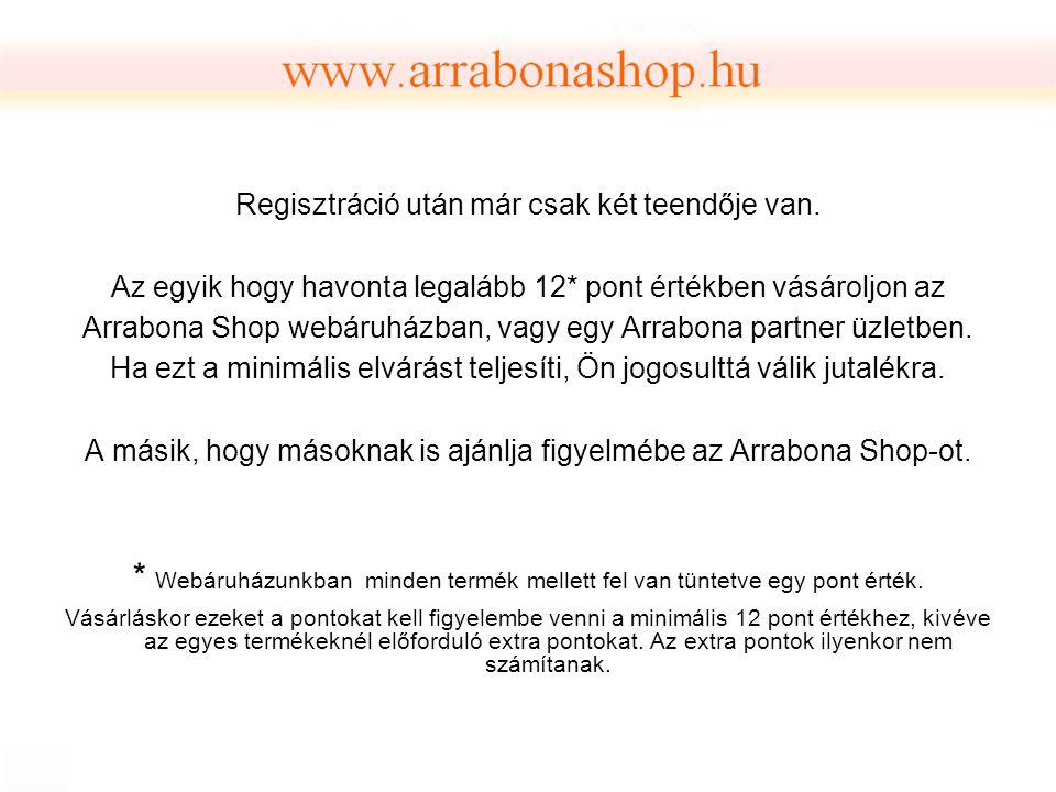 Regisztráció után már csak két teendője van. Az egyik hogy havonta legalább 12* pont értékben vásároljon az Arrabona Shop webáruházban, vagy egy Arrab