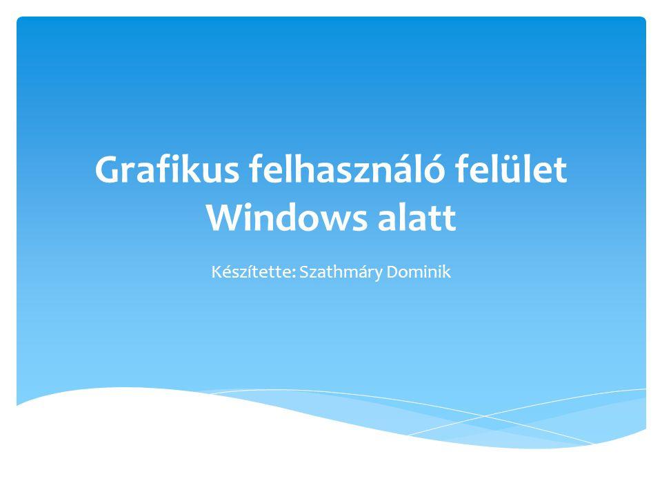 Grafikus felhasználó felület Windows alatt Készítette: Szathmáry Dominik