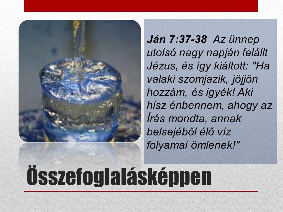 Összefoglalásképpen Ján 7:37-38 Az ünnep utolsó nagy napján felállt Jézus, és így kiáltott: