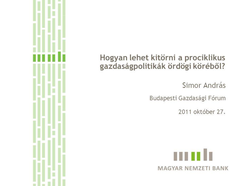 Hogyan lehet kitörni a prociklikus gazdaságpolitikák ördögi köréből? Simor András Budapesti Gazdasági Fórum 2011 október 27.