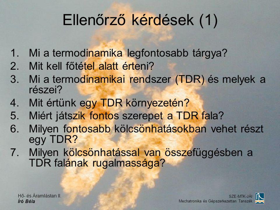 Hő- és Áramlástan II. Író Béla SZE-MTK-JÁI Mechatronika és Gépszerkezettan Tanszék Ellenőrző kérdések (1) 1.Mi a termodinamika legfontosabb tárgya? 2.