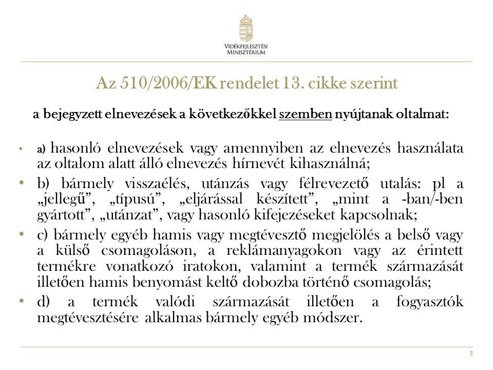8 Az 510/2006/EK rendelet 13. cikke szerint a bejegyzett elnevezések a következ ő kkel szemben nyújtanak oltalmat: • a) hasonló elnevezések vagy amenn