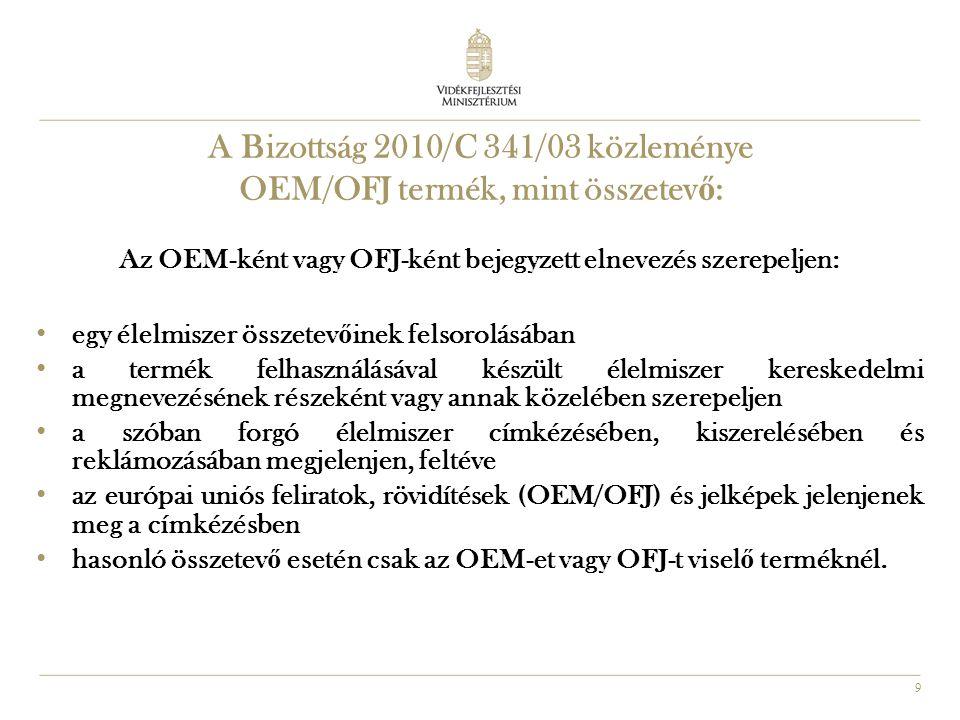 9 A Bizottság 2010/C 341/03 közleménye OEM/OFJ termék, mint összetev ő : Az OEM-ként vagy OFJ-ként bejegyzett elnevezés szerepeljen: • egy élelmiszer összetev ő inek felsorolásában • a termék felhasználásával készült élelmiszer kereskedelmi megnevezésének részeként vagy annak közelében szerepeljen • a szóban forgó élelmiszer címkézésében, kiszerelésében és reklámozásában megjelenjen, feltéve • az európai uniós feliratok, rövidítések (OEM/OFJ) és jelképek jelenjenek meg a címkézésben • hasonló összetev ő esetén csak az OEM-et vagy OFJ-t visel ő terméknél.