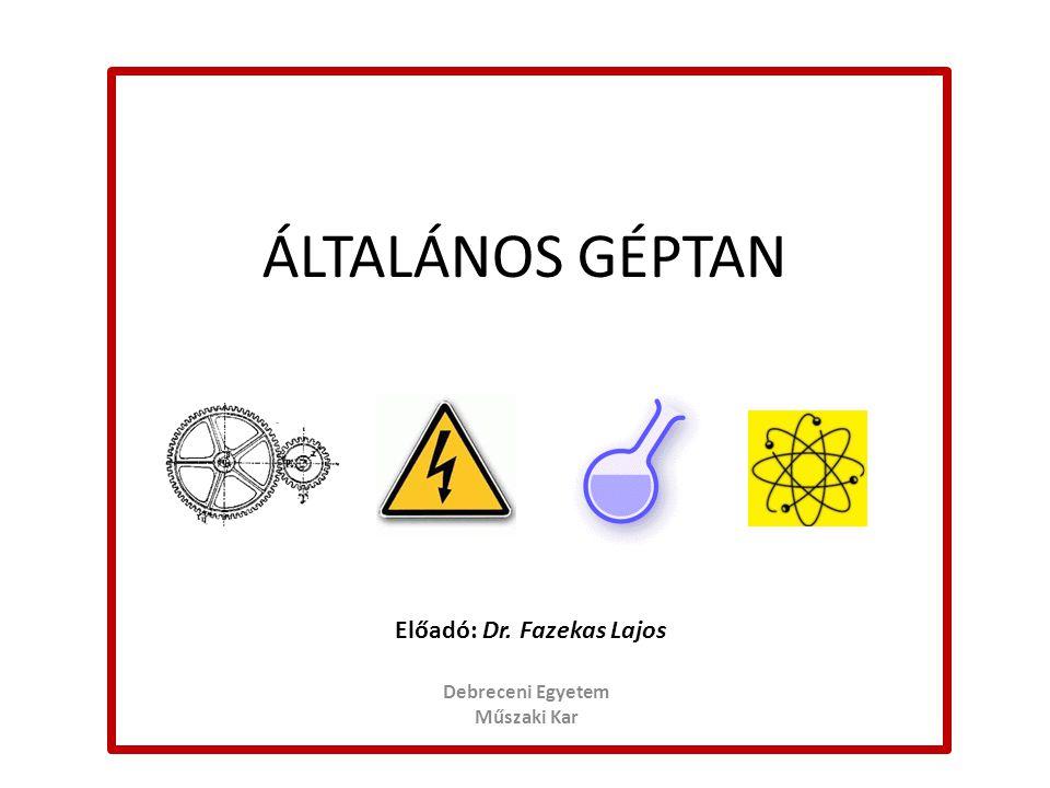 ÁLTALÁNOS GÉPTAN Debreceni Egyetem Műszaki Kar Előadó: Dr. Fazekas Lajos