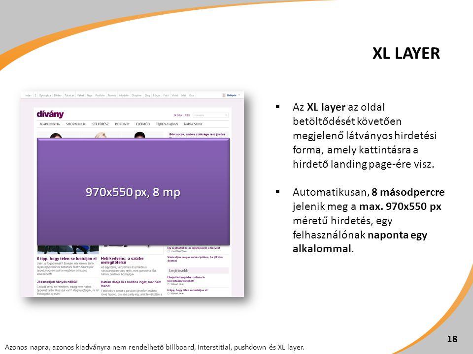 18  Az XL layer az oldal betöltődését követően megjelenő látványos hirdetési forma, amely kattintásra a hirdető landing page-ére visz.  Automatikusa