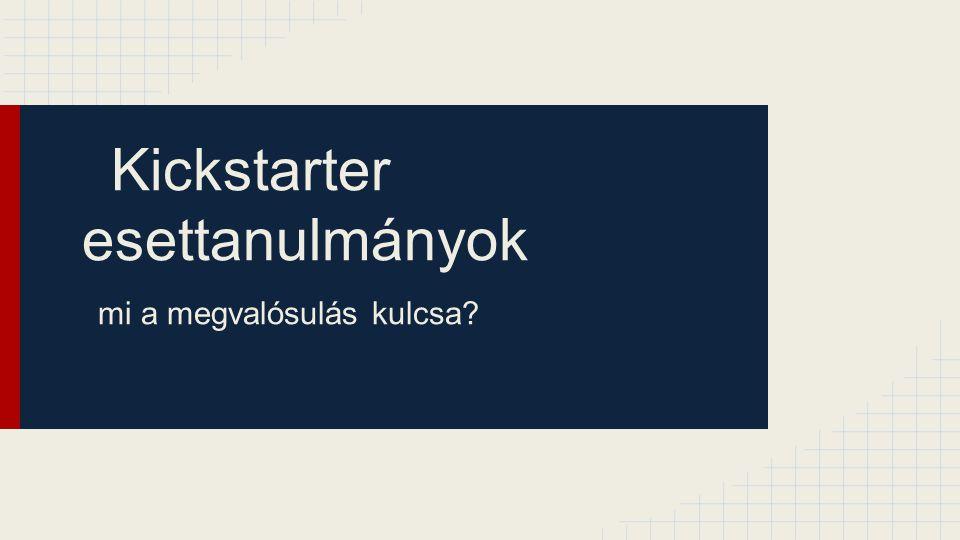 Kickstarter esettanulmányok mi a megvalósulás kulcsa?