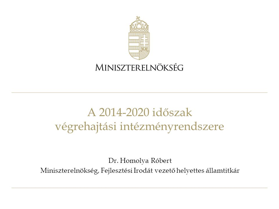 A 2014-2020 időszak végrehajtási intézményrendszere Dr. Homolya Róbert Miniszterelnökség, Fejlesztési Irodát vezető helyettes államtitkár