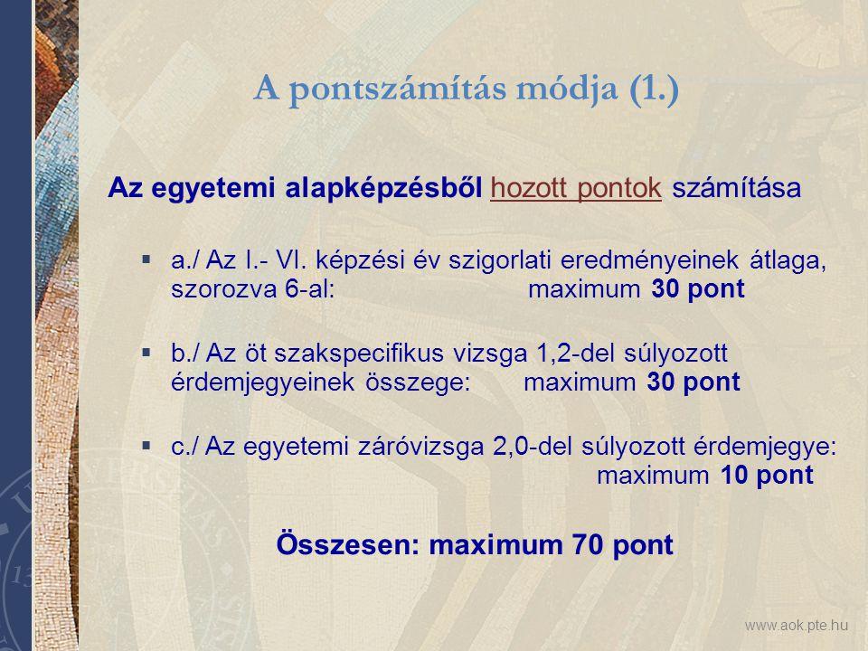 www.aok.pte.hu Az egyetemi alapképzésből hozott pontok számítása  a./ Az I.- VI. képzési év szigorlati eredményeinek átlaga, szorozva 6-al: maximum 3