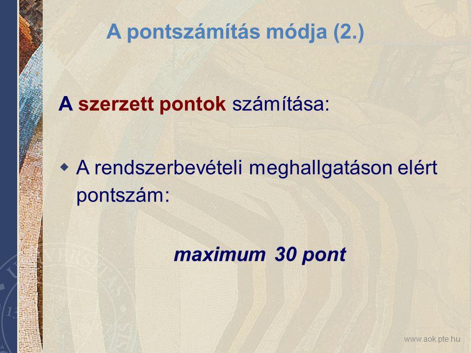 www.aok.pte.hu A pontszámítás módja (2.) A szerzett pontok számítása:  A rendszerbevételi meghallgatáson elért pontszám: maximum 30 pont