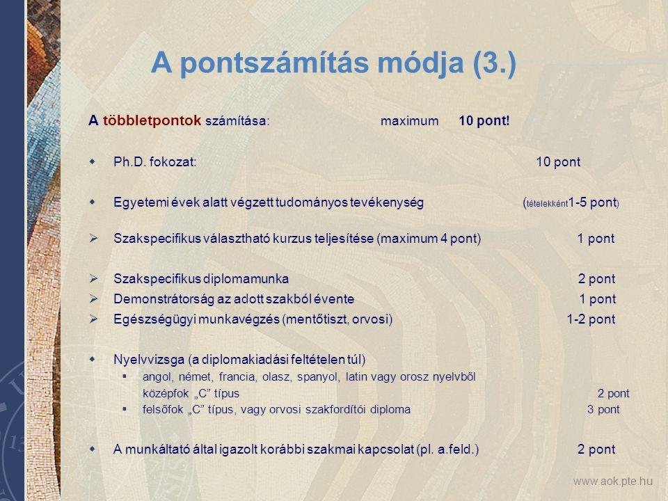 www.aok.pte.hu A pontszámítás módja (3.) A többletpontok számítása: maximum 10 pont!  Ph.D. fokozat: 10 pont  Egyetemi évek alatt végzett tudományos