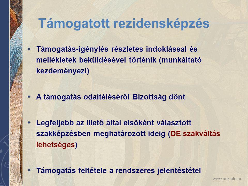 www.aok.pte.hu Támogatott rezidensképzés  Támogatás-igénylés részletes indoklással és mellékletek beküldésével történik (munkáltató kezdeményezi)  A támogatás odaítéléséről Bizottság dönt  Legfeljebb az illető által elsőként választott szakképzésben meghatározott ideig (DE szakváltás lehetséges)  Támogatás feltétele a rendszeres jelentéstétel