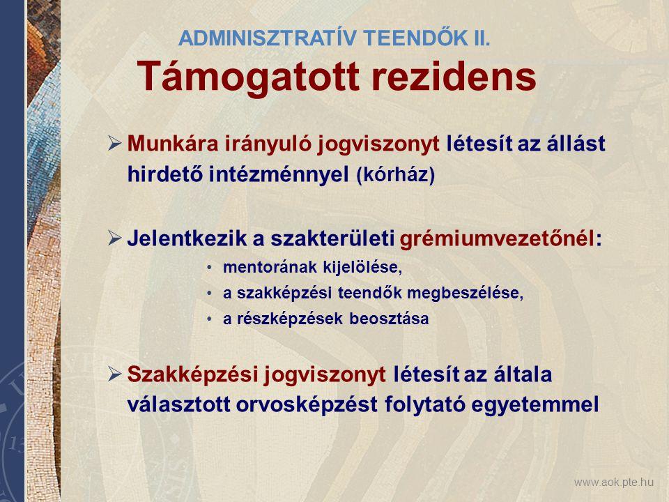 www.aok.pte.hu ADMINISZTRATÍV TEENDŐK II. Támogatott rezidens  Munkára irányuló jogviszonyt létesít az állást hirdető intézménnyel (kórház)  Jelentk