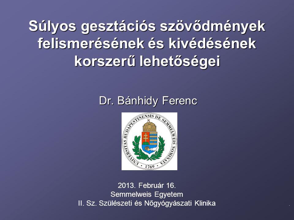 Súlyos gesztációs szövődmények felismerésének és kivédésének korszerű lehetőségei Dr. Bánhidy Ferenc. 2013. Február 16. Semmelweis Egyetem II. Sz. Szü