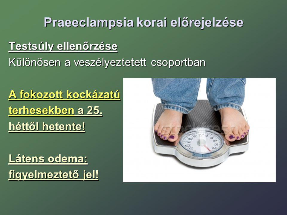 Praeeclampsia korai előrejelzése Testsúly ellenőrzése Különösen a veszélyeztetett csoportban A fokozott kockázatú terhesekben a 25. héttől hetente! Lá