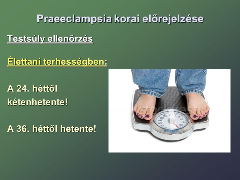 Praeeclampsia korai előrejelzése Testsúly ellenőrzés Élettani terhességben: A 24. héttől kétenhetente! A 36. héttől hetente!