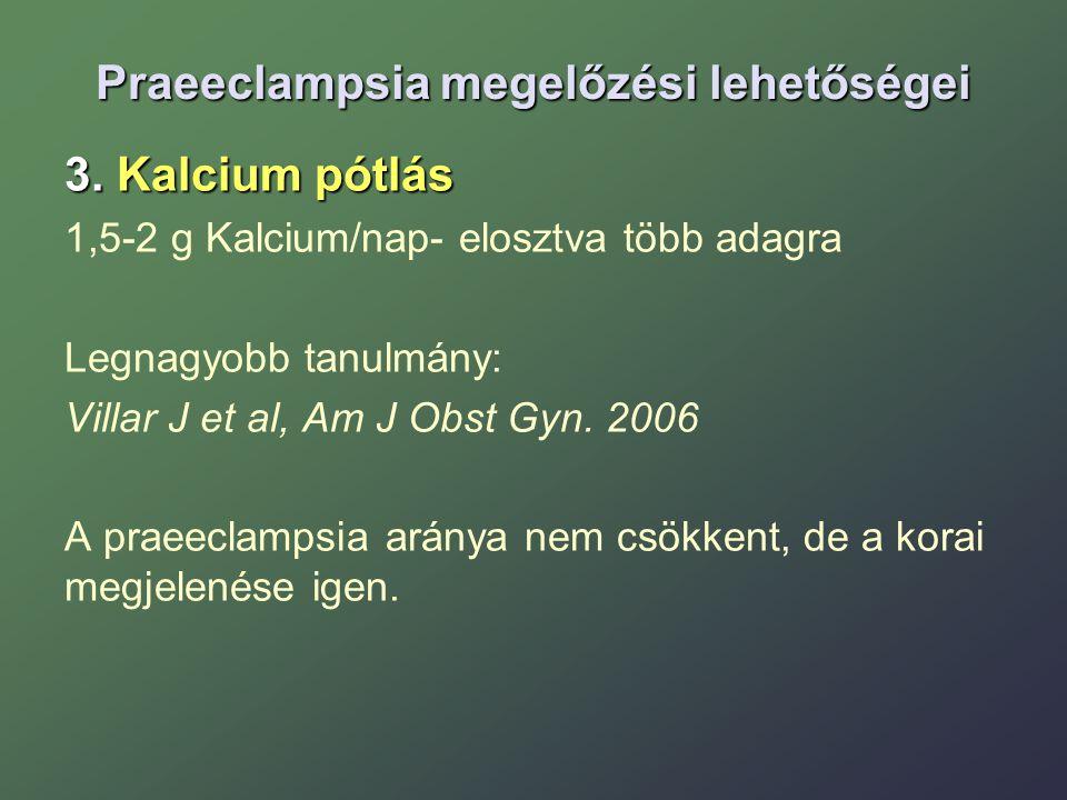 Praeeclampsia megelőzési lehetőségei 3. Kalcium pótlás 1,5-2 g Kalcium/nap- elosztva több adagra Legnagyobb tanulmány: Villar J et al, Am J Obst Gyn.