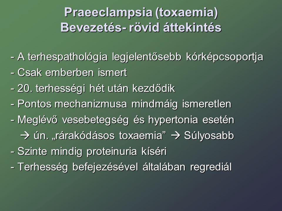 Praeeclampsia (toxaemia) jellemzői Középsúlyos: RR: 140/90 Hgmm  160/110 Hgmm Proteinuria: 0,3 g/24 h  5 g /24 h Proteinuria: 0,3 g/24 h  5 g /24 h Súlyos: RR: 160/110 Hgmm felett Proteinuria: 5 g /24 h felett Proteinuria: 5 g /24 h felett Oliguria: < 400 ml/ 24 h Oliguria: < 400 ml/ 24 h Thrombocyta < 100 G/L Thrombocyta < 100 G/L Májenzim emelkedés, LDH emelkedés Májenzim emelkedés, LDH emelkedés Epigastriális fájdalom, látászavar, fejfájás Epigastriális fájdalom, látászavar, fejfájás