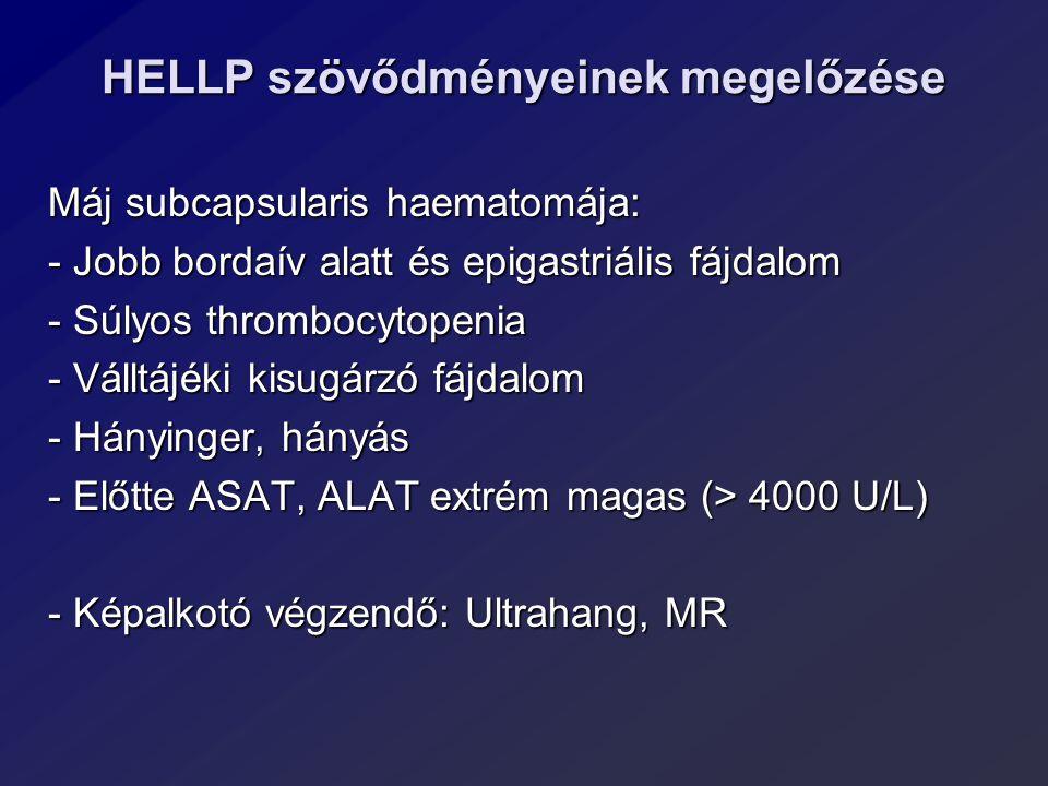 HELLP szövődményeinek megelőzése Máj subcapsularis haematomája: - Jobb bordaív alatt és epigastriális fájdalom - Súlyos thrombocytopenia - Válltájéki kisugárzó fájdalom - Hányinger, hányás - Előtte ASAT, ALAT extrém magas (> 4000 U/L) - Képalkotó végzendő: Ultrahang, MR