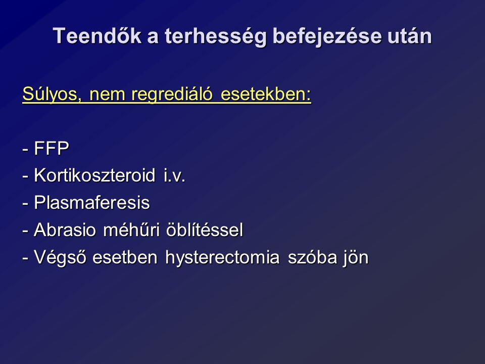 Teendők a terhesség befejezése után Súlyos, nem regrediáló esetekben: - FFP - Kortikoszteroid i.v. - Plasmaferesis - Abrasio méhűri öblítéssel - Végső