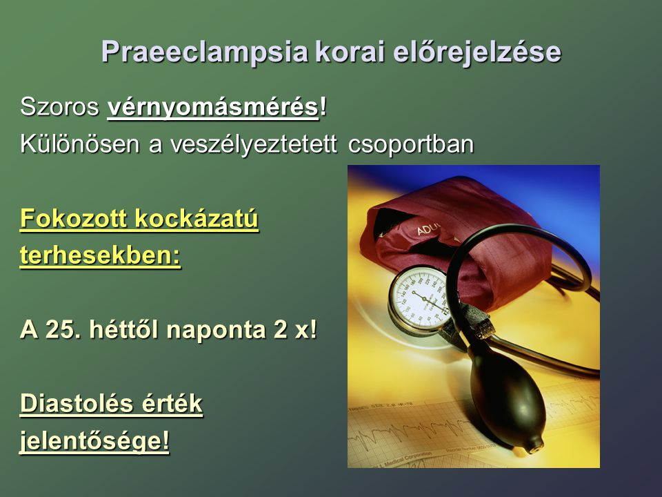Praeeclampsia korai előrejelzése Szoros vérnyomásmérés! Különösen a veszélyeztetett csoportban Fokozott kockázatú terhesekben: A 25. héttől naponta 2