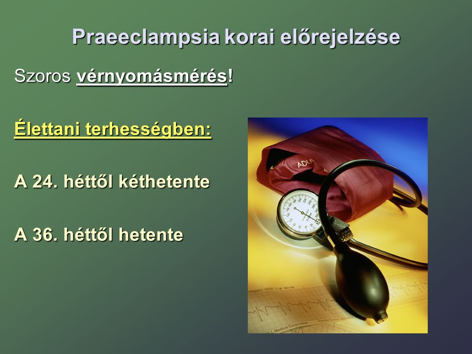 Praeeclampsia korai előrejelzése Szoros vérnyomásmérés! Élettani terhességben: A 24. héttől kéthetente A 36. héttől hetente