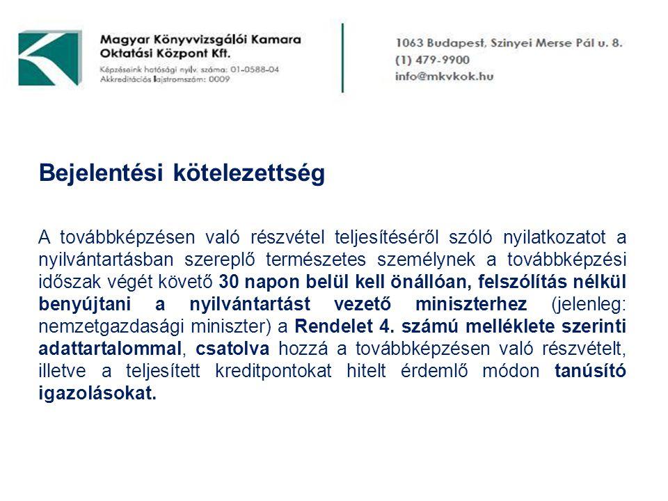 Bejelentési kötelezettség A továbbképzésen való részvétel teljesítéséről szóló nyilatkozatot a nyilvántartásban szereplő természetes személynek a továbbképzési időszak végét követő 30 napon belül kell önállóan, felszólítás nélkül benyújtani a nyilvántartást vezető miniszterhez (jelenleg: nemzetgazdasági miniszter) a Rendelet 4.