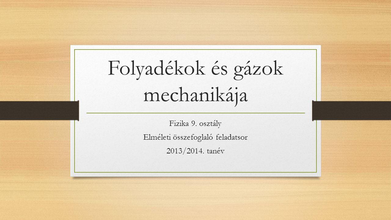 Folyadékok és gázok mechanikája Fizika 9. osztály Elméleti összefoglaló feladatsor 2013/2014. tanév