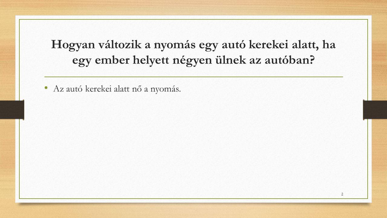 Hogyan változik a nyomás egy autó kerekei alatt, ha egy ember helyett négyen ülnek az autóban? • Az autó kerekei alatt nő a nyomás. 2