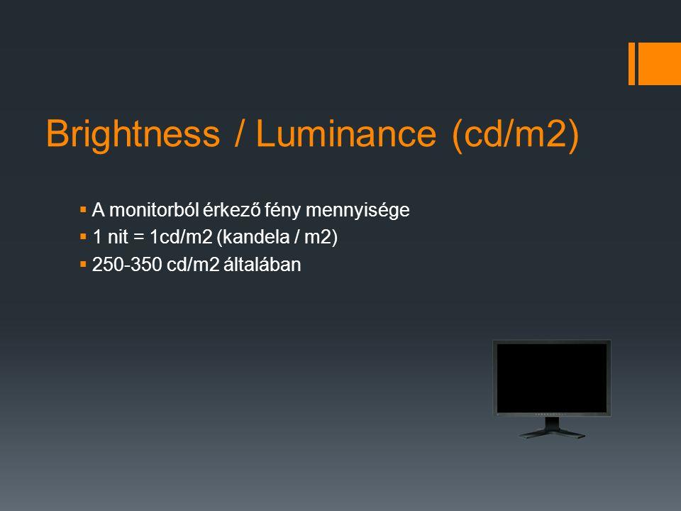 Brightness / Luminance (cd/m2)  A monitorból érkező fény mennyisége  1 nit = 1cd/m2 (kandela / m2)  250-350 cd/m2 általában