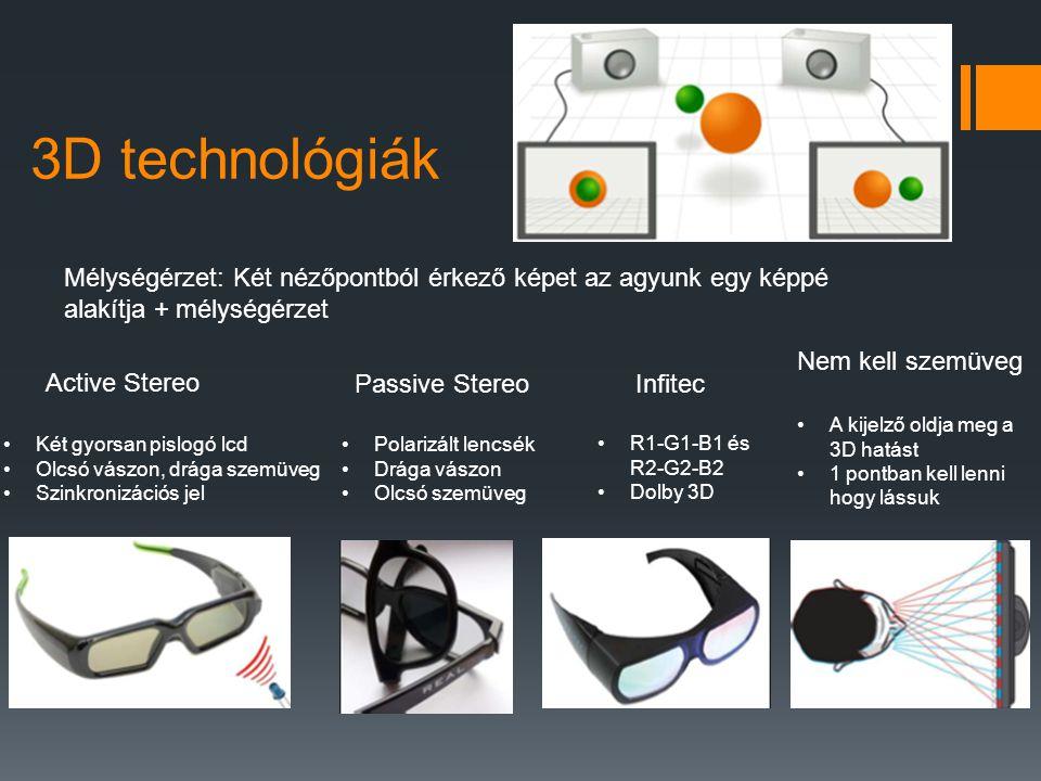 3D technológiák Mélységérzet: Két nézőpontból érkező képet az agyunk egy képpé alakítja + mélységérzet Active Stereo •Két gyorsan pislogó lcd •Olcsó vászon, drága szemüveg •Szinkronizációs jel Passive Stereo •Polarizált lencsék •Drága vászon •Olcsó szemüveg Infitec •R1-G1-B1 és R2-G2-B2 •Dolby 3D Nem kell szemüveg •A kijelző oldja meg a 3D hatást •1 pontban kell lenni hogy lássuk