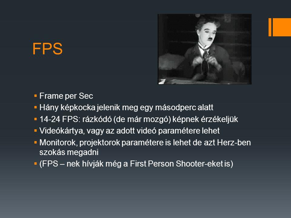 FPS  Frame per Sec  Hány képkocka jelenik meg egy másodperc alatt  14-24 FPS: rázkódó (de már mozgó) képnek érzékeljük  Videókártya, vagy az adott videó paramétere lehet  Monitorok, projektorok paramétere is lehet de azt Herz-ben szokás megadni  (FPS – nek hívják még a First Person Shooter-eket is)