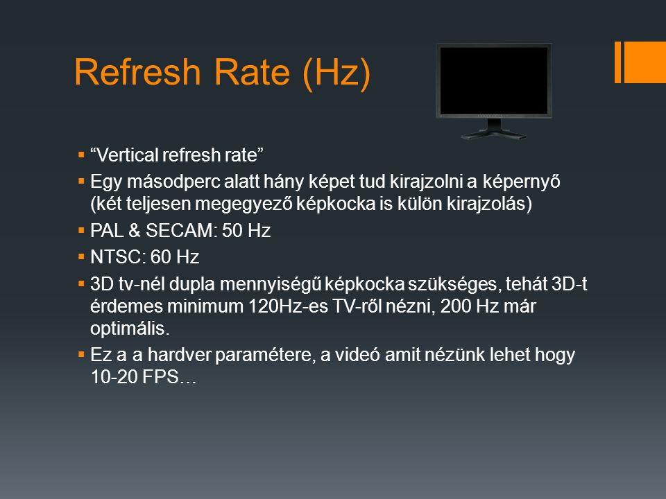 Refresh Rate (Hz)  Vertical refresh rate  Egy másodperc alatt hány képet tud kirajzolni a képernyő (két teljesen megegyező képkocka is külön kirajzolás)  PAL & SECAM: 50 Hz  NTSC: 60 Hz  3D tv-nél dupla mennyiségű képkocka szükséges, tehát 3D-t érdemes minimum 120Hz-es TV-ről nézni, 200 Hz már optimális.