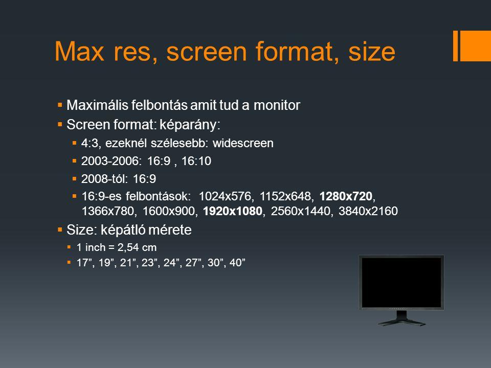 Max res, screen format, size  Maximális felbontás amit tud a monitor  Screen format: képarány:  4:3, ezeknél szélesebb: widescreen  2003-2006: 16:9, 16:10  2008-tól: 16:9  16:9-es felbontások: 1024x576, 1152x648, 1280x720, 1366x780, 1600x900, 1920x1080, 2560x1440, 3840x2160  Size: képátló mérete  1 inch = 2,54 cm  17 , 19 , 21 , 23 , 24 , 27 , 30 , 40