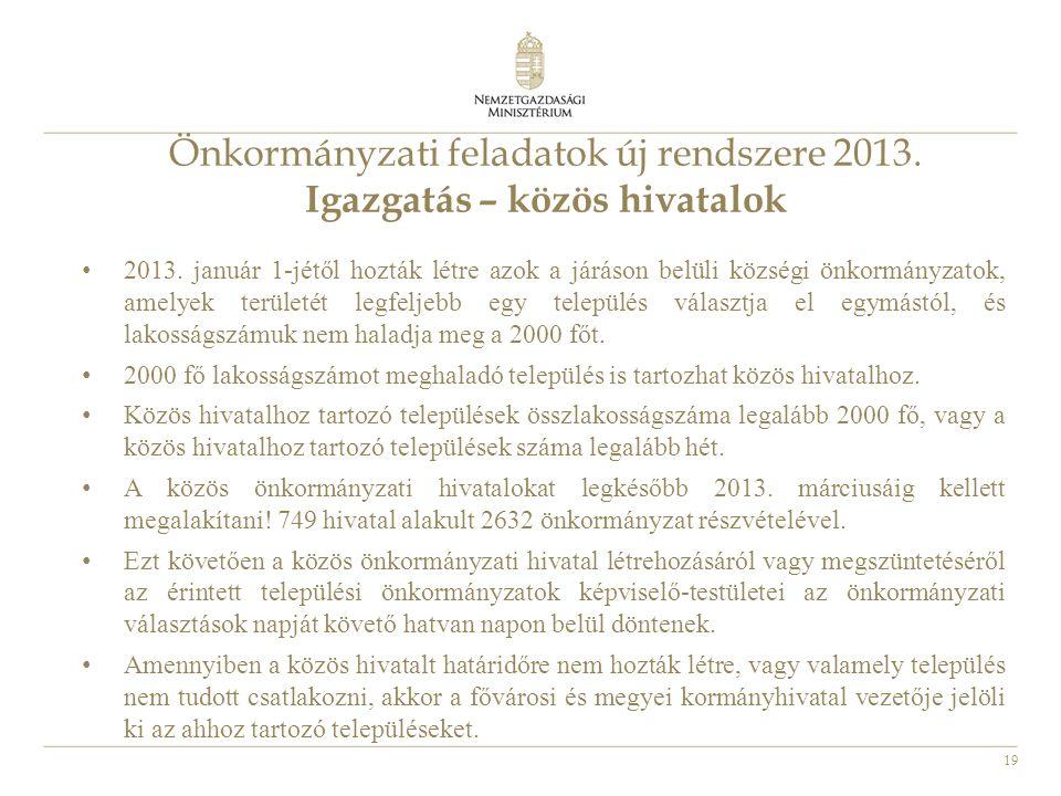 19 Önkormányzati feladatok új rendszere 2013. Igazgatás – közös hivatalok • 2013. január 1-jétől hozták létre azok a járáson belüli községi önkormányz