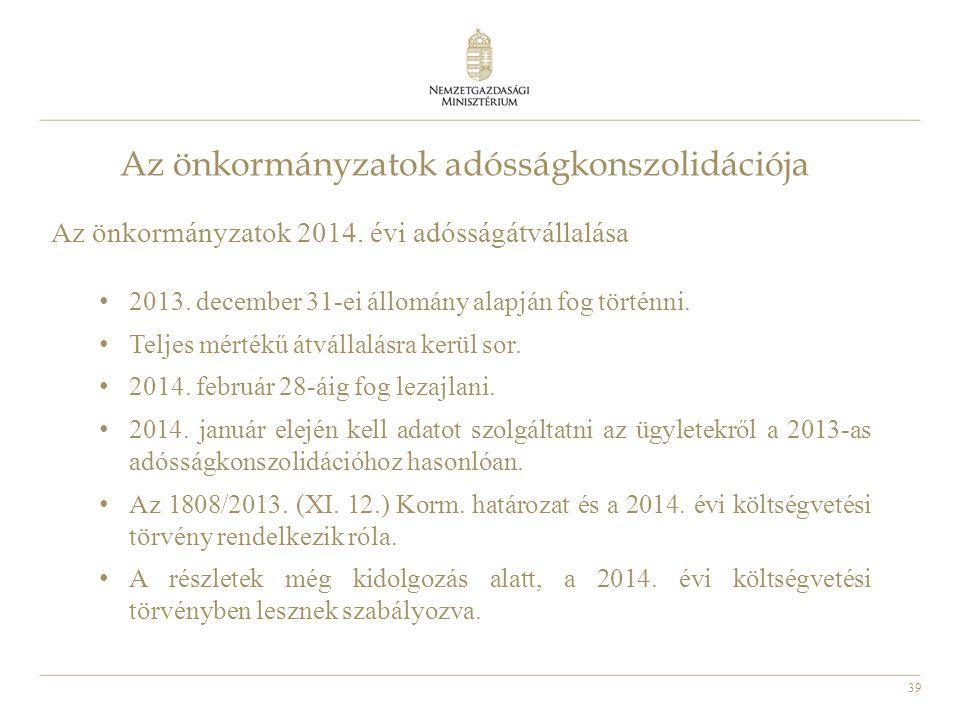 39 Az önkormányzatok adósságkonszolidációja Az önkormányzatok 2014. évi adósságátvállalása • 2013. december 31-ei állomány alapján fog történni. • Tel